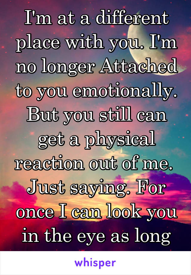 I'm at a different place with you. I'm no longer Attached to you emotionally. But you still can get a physical reaction out of me.  Just saying. For once I can look you in the eye as long as you do me