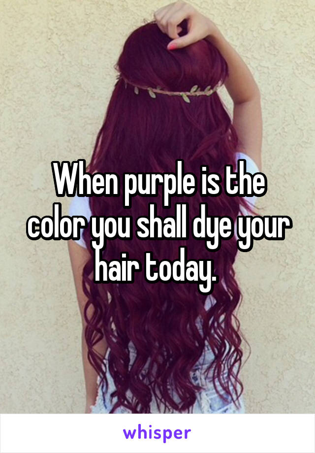 When purple is the color you shall dye your hair today.