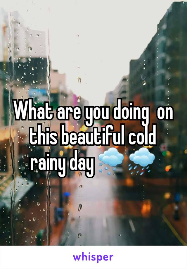 What are you doing  on this beautiful cold rainy day🌨🌧