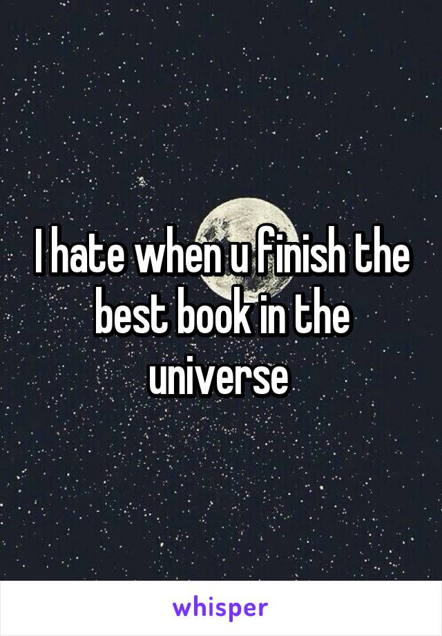 I hate when u finish the best book in the universe