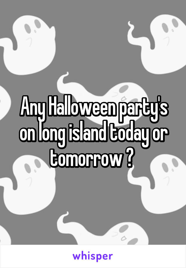 Any Halloween party's on long island today or tomorrow ?