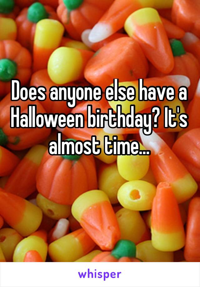 Does anyone else have a Halloween birthday? It's almost time…