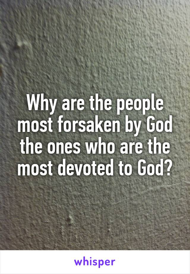 Why are the people most forsaken by God the ones who are the most devoted to God?
