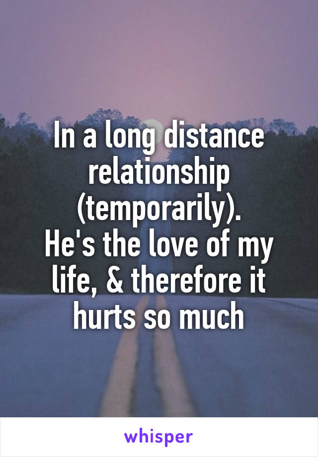 In a long distance relationship (temporarily). He's the love of my life, & therefore it hurts so much