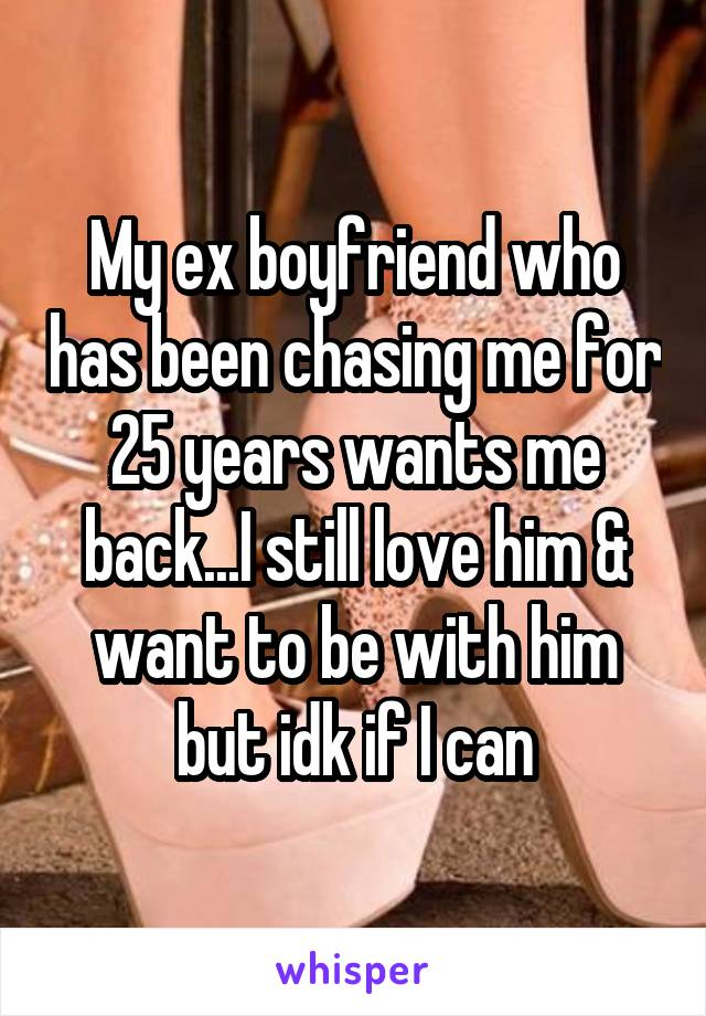 My ex boyfriend who has been chasing me for 25 years wants me back...I still love him & want to be with him but idk if I can