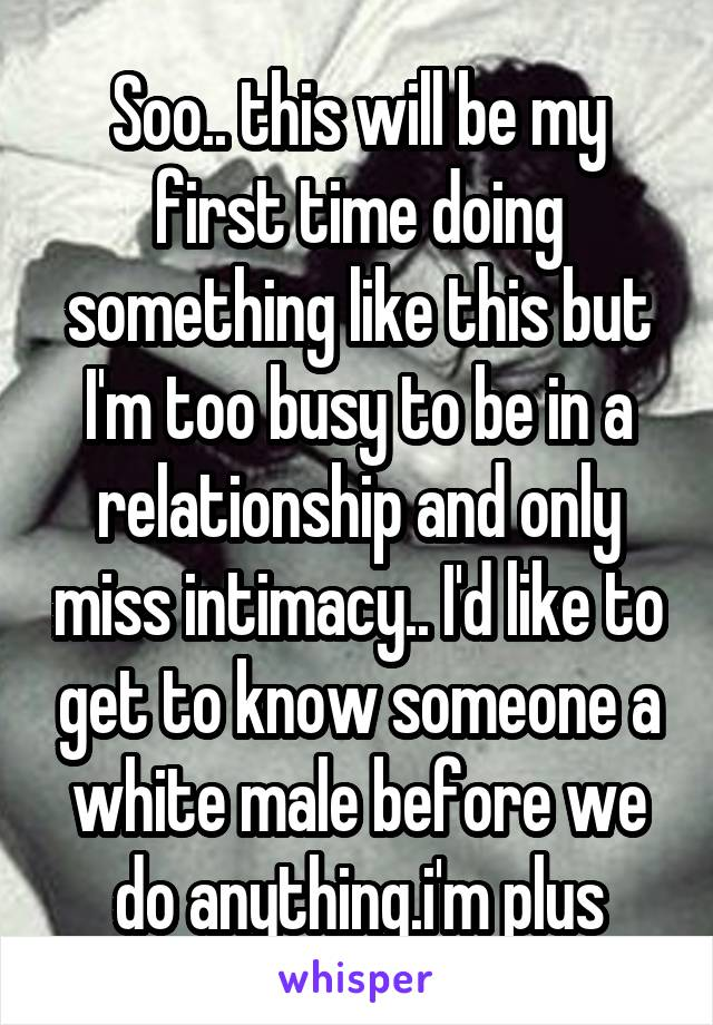 Soo.. this will be my first time doing something like this but I'm too busy to be in a relationship and only miss intimacy.. I'd like to get to know someone a white male before we do anything.i'm plus