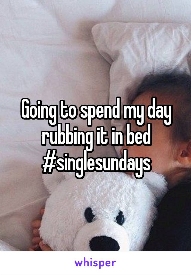 Going to spend my day rubbing it in bed #singlesundays