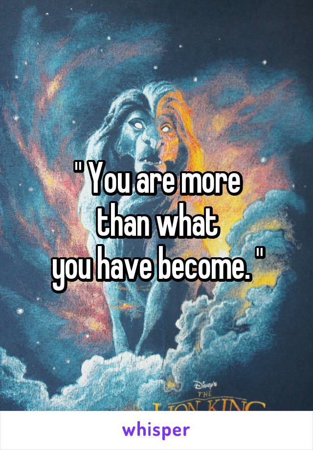 """"""" You are more  than what  you have become. """""""