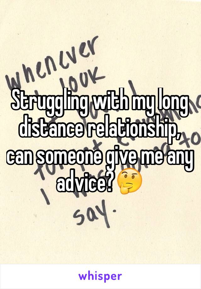 Struggling with my long distance relationship, can someone give me any advice?🤔