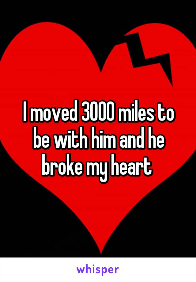 I moved 3000 miles to be with him and he broke my heart