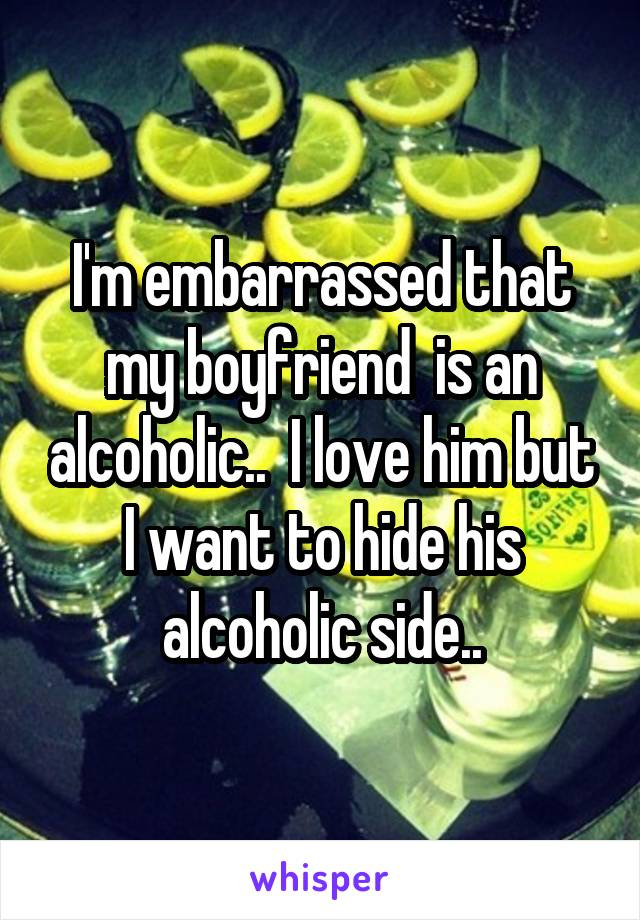 I'm embarrassed that my boyfriend  is an alcoholic..  I love him but I want to hide his alcoholic side..