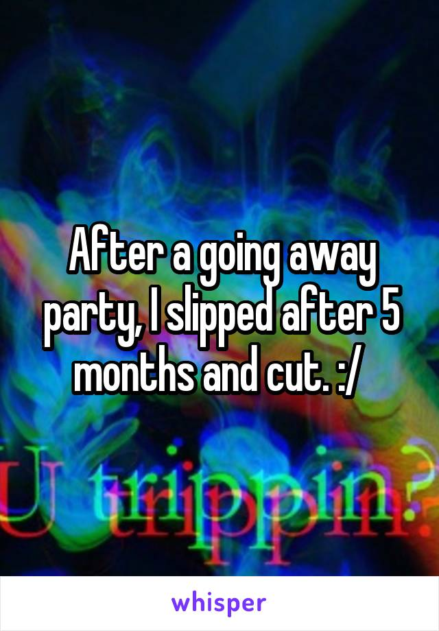 After a going away party, I slipped after 5 months and cut. :/