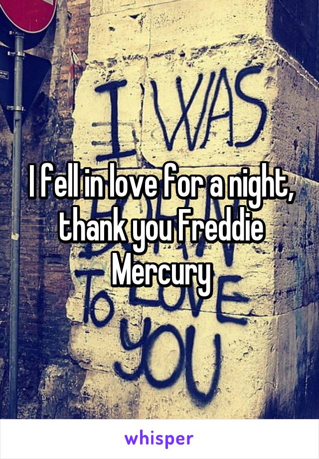 I fell in love for a night, thank you Freddie Mercury