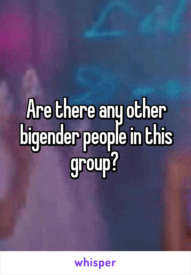 Are there any other bigender people in this group?