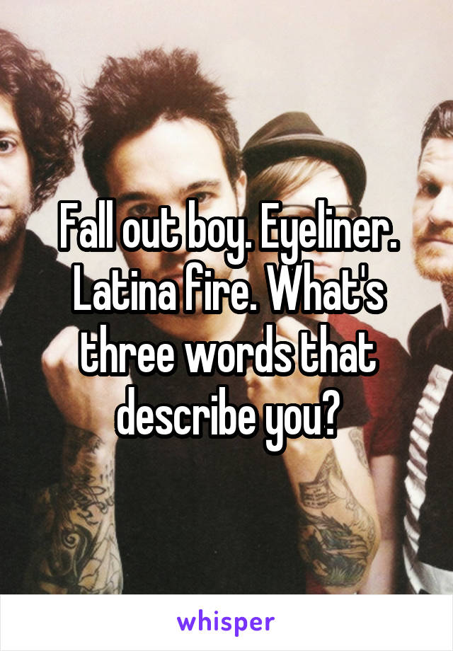 Fall out boy. Eyeliner. Latina fire. What's three words that describe you?