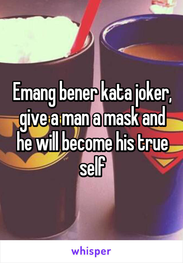 Emang bener kata joker, give a man a mask and he will become his true self