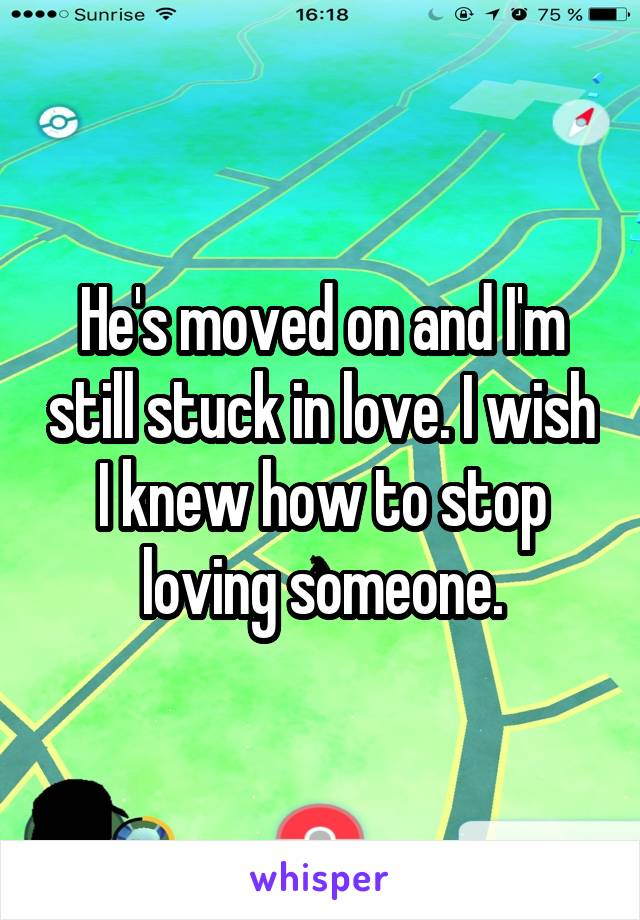 He's moved on and I'm still stuck in love. I wish I knew how to stop loving someone.