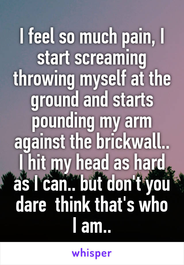 I feel so much pain, I start screaming throwing myself at the ground and starts pounding my arm against the brickwall.. I hit my head as hard as I can.. but don't you dare  think that's who I am..