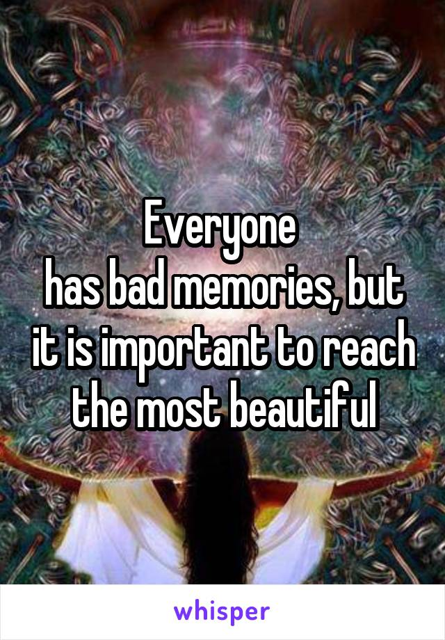 Everyone  has bad memories, but it is important to reach the most beautiful