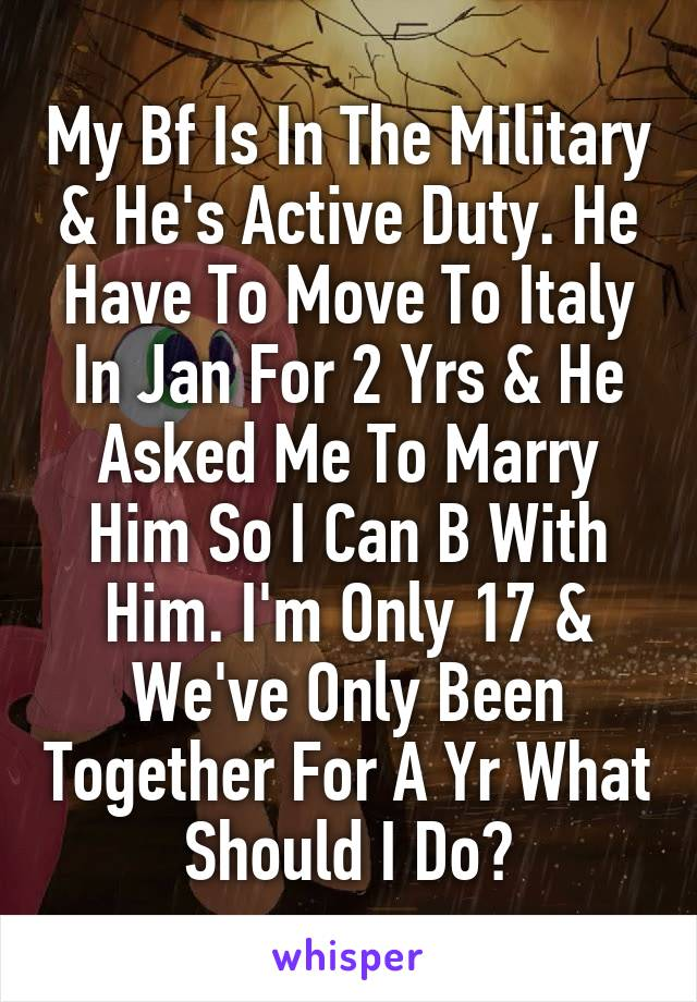 My Bf Is In The Military & He's Active Duty. He Have To Move To Italy In Jan For 2 Yrs & He Asked Me To Marry Him So I Can B With Him. I'm Only 17 & We've Only Been Together For A Yr What Should I Do?