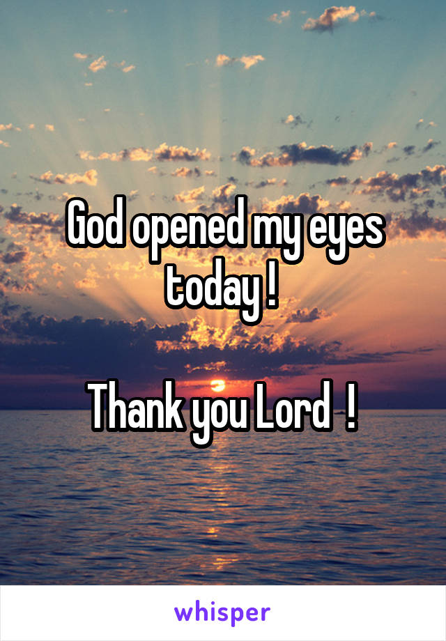 God opened my eyes today !   Thank you Lord  !