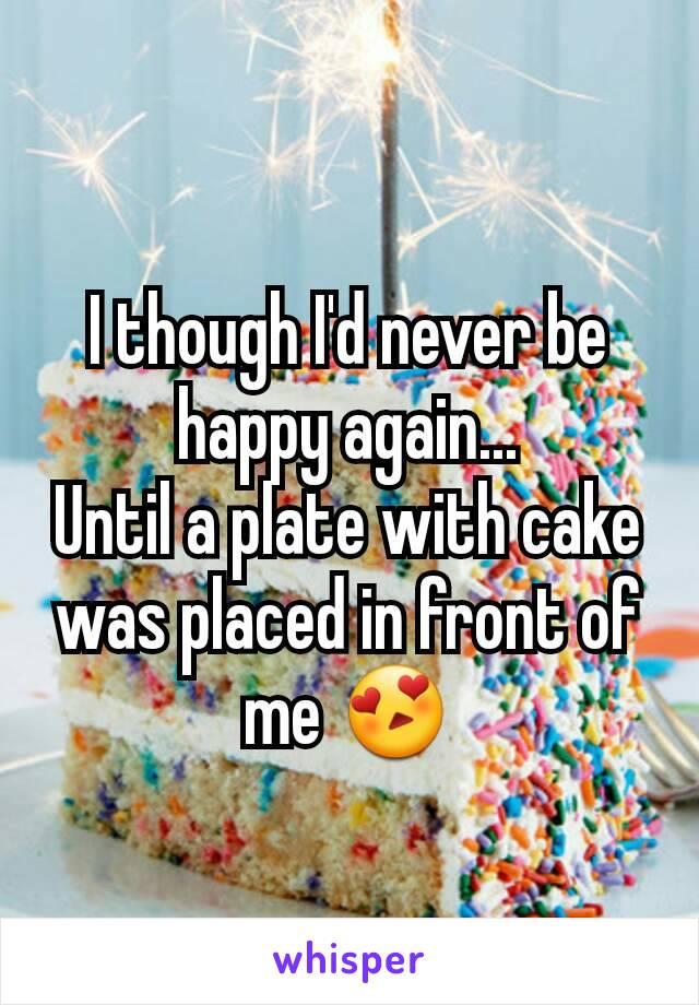I though I'd never be happy again... Until a plate with cake was placed in front of me 😍