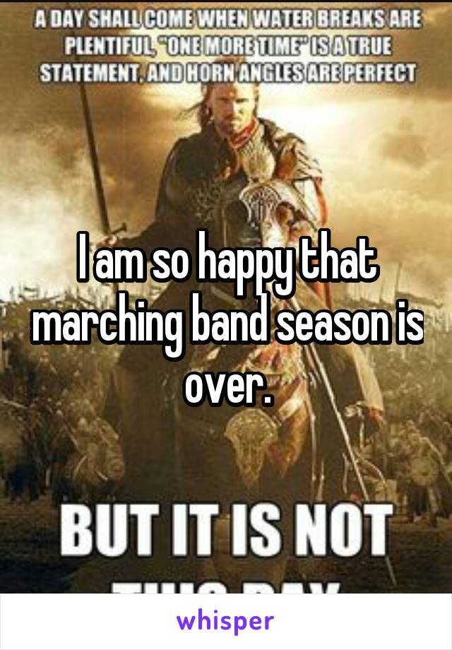I am so happy that marching band season is over.