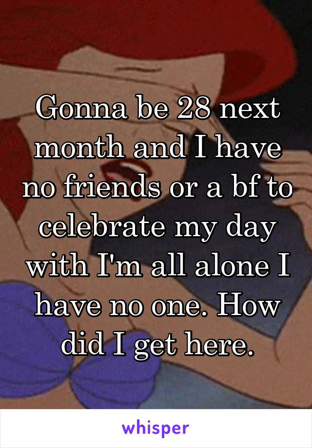Gonna be 28 next month and I have no friends or a bf to celebrate my day with I'm all alone I have no one. How did I get here.