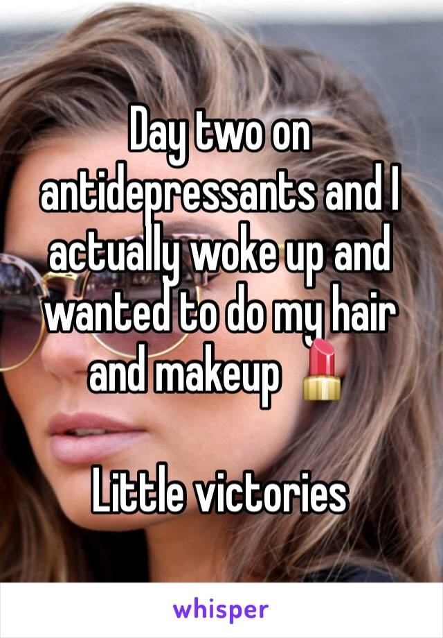 Day two on antidepressants and I actually woke up and wanted to do my hair and makeup 💄   Little victories