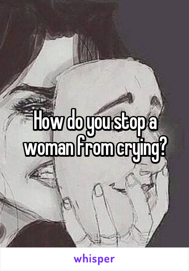 How do you stop a woman from crying?
