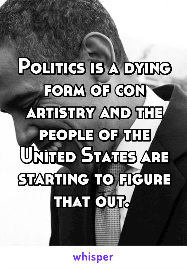Politics is a dying form of con artistry and the people of the United States are starting to figure that out.