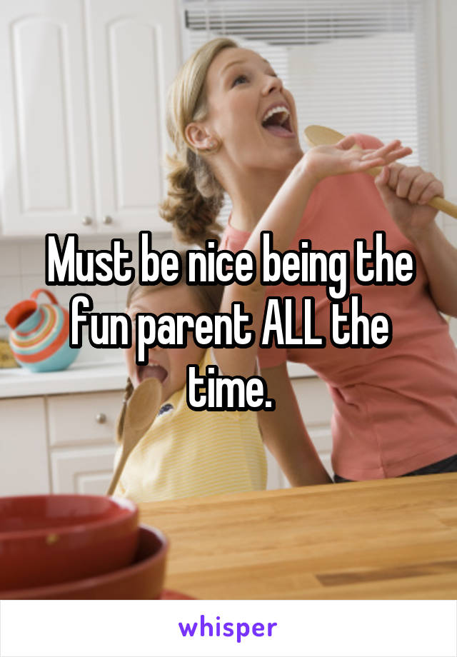 Must be nice being the fun parent ALL the time.