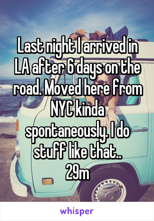Last night I arrived in LA after 6 days on the road. Moved here from NYC kinda spontaneously. I do stuff like that.. 29m