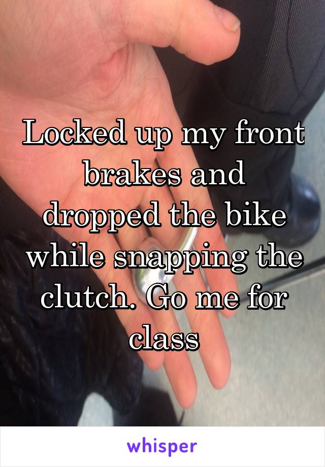Locked up my front brakes and dropped the bike while snapping the clutch. Go me for class