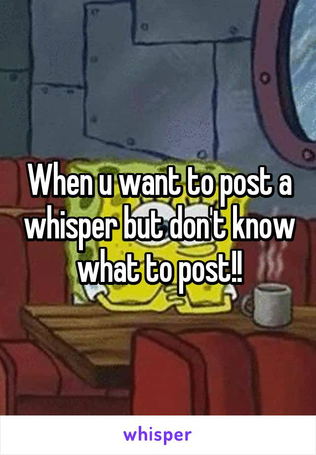 When u want to post a whisper but don't know what to post!!
