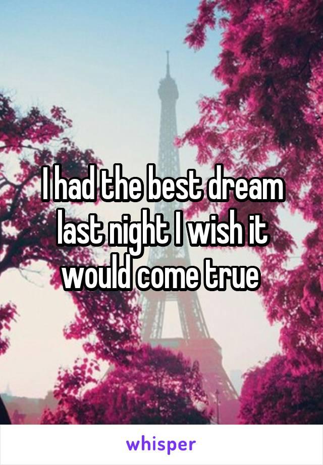 I had the best dream last night I wish it would come true