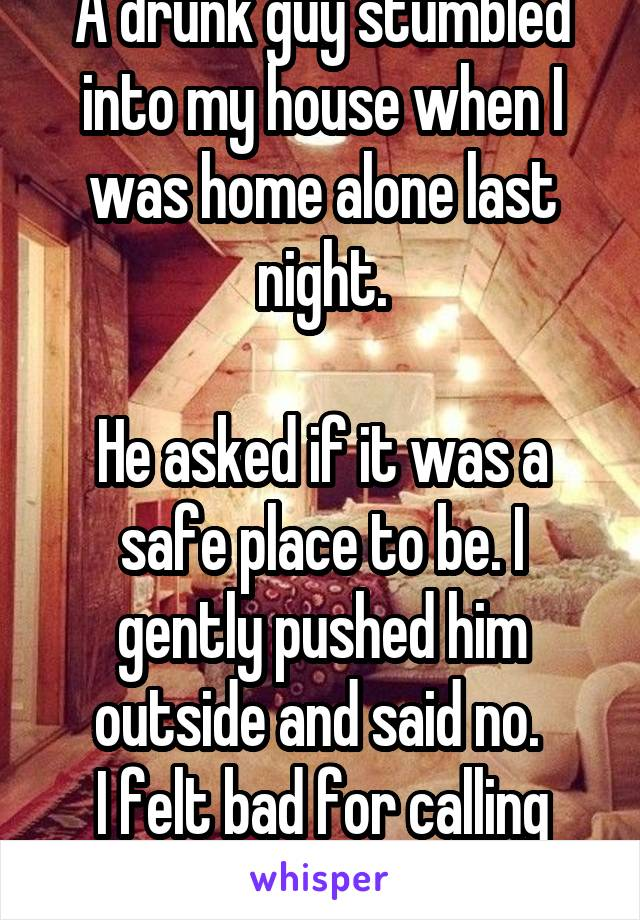A drunk guy stumbled into my house when I was home alone last night.  He asked if it was a safe place to be. I gently pushed him outside and said no.  I felt bad for calling 911.