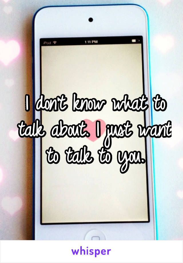 I don't know what to talk about. I just want to talk to you.