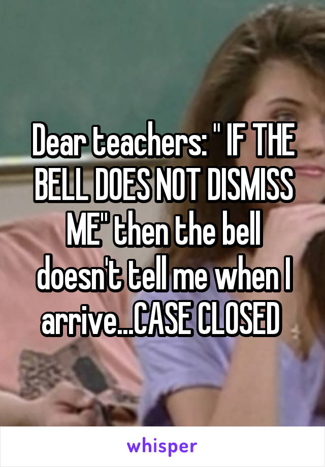 """Dear teachers: """" IF THE BELL DOES NOT DISMISS ME"""" then the bell doesn't tell me when I arrive...CASE CLOSED"""