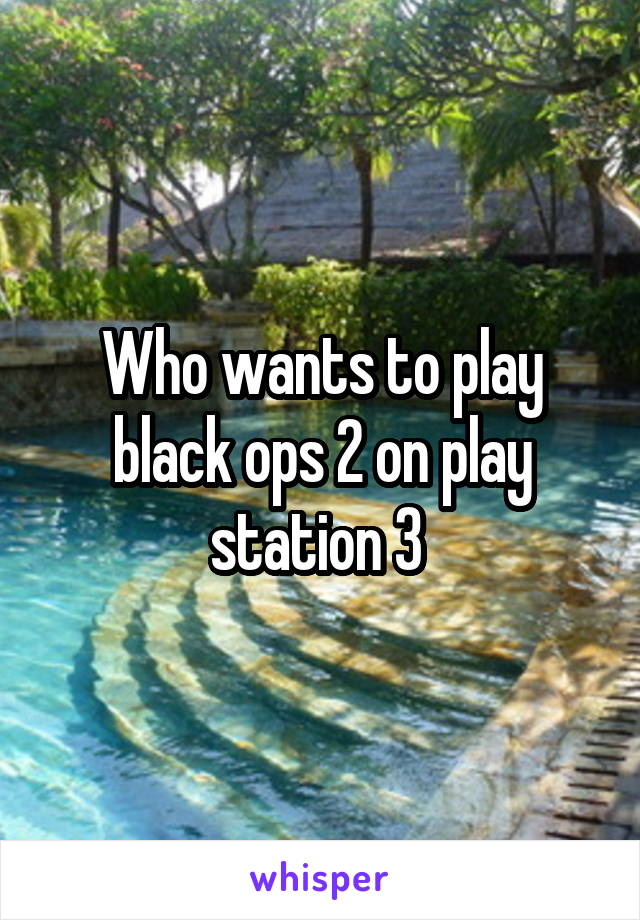 Who wants to play black ops 2 on play station 3