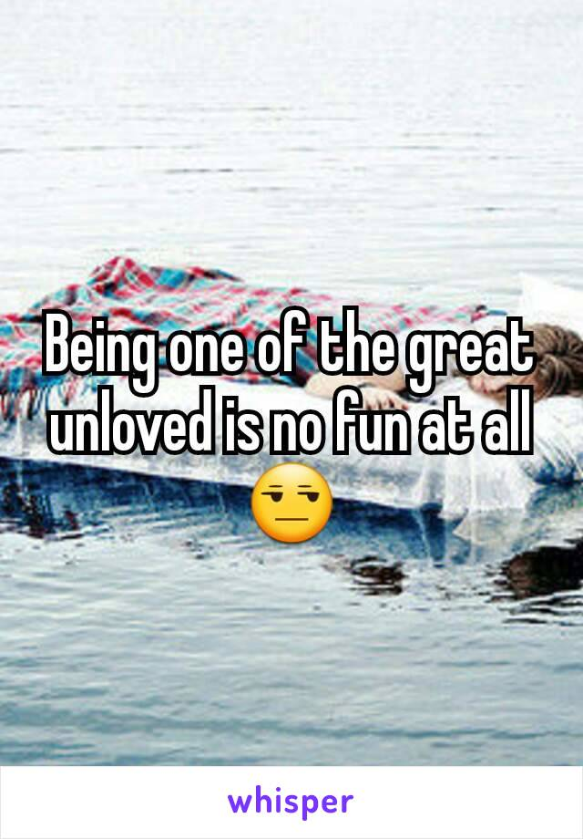Being one of the great unloved is no fun at all 😒