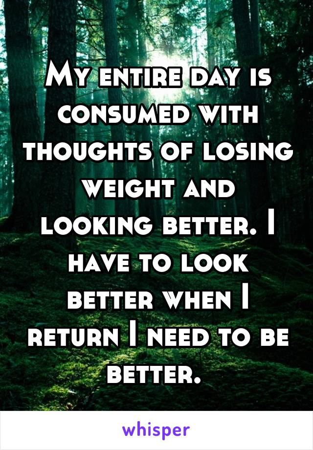My entire day is consumed with thoughts of losing weight and looking better. I have to look better when I return I need to be better.