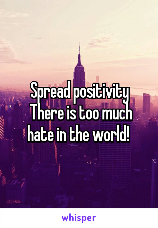 Spread positivity  There is too much hate in the world!