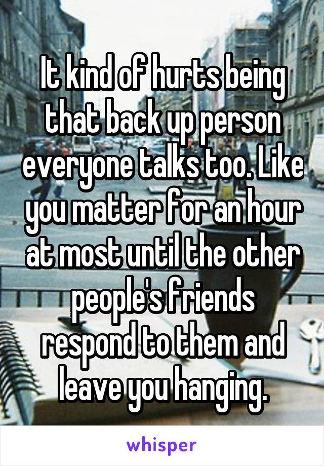 It kind of hurts being that back up person everyone talks too. Like you matter for an hour at most until the other people's friends respond to them and leave you hanging.
