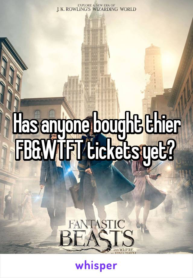 Has anyone bought thier FB&WTFT tickets yet?