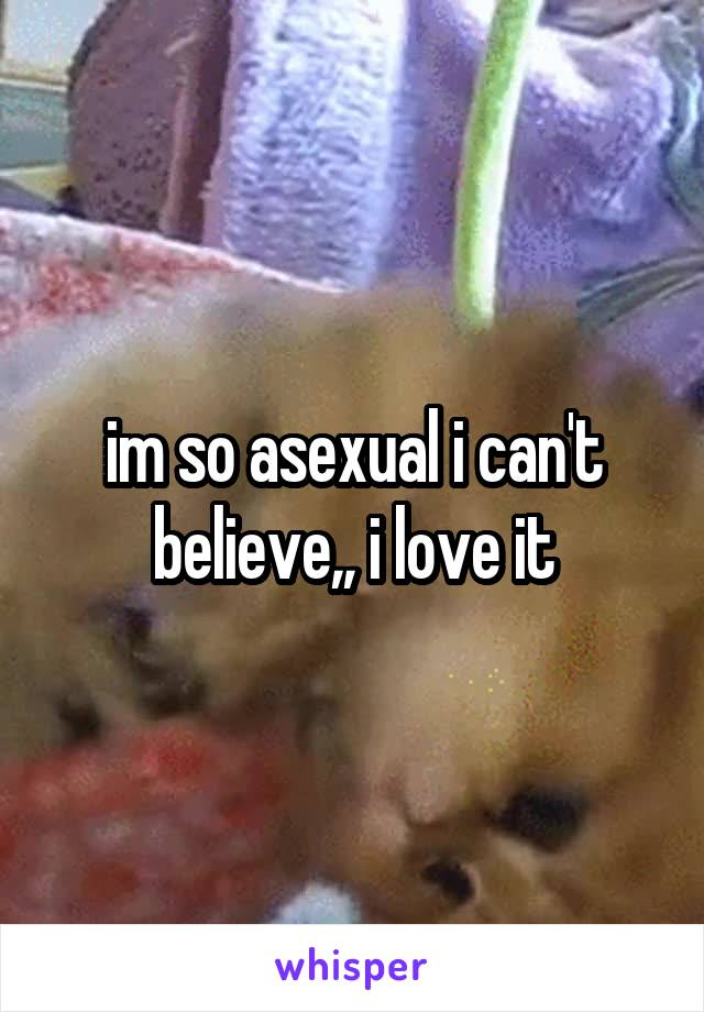 im so asexual i can't believe,, i love it