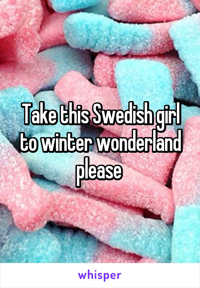 Take this Swedish girl to winter wonderland please