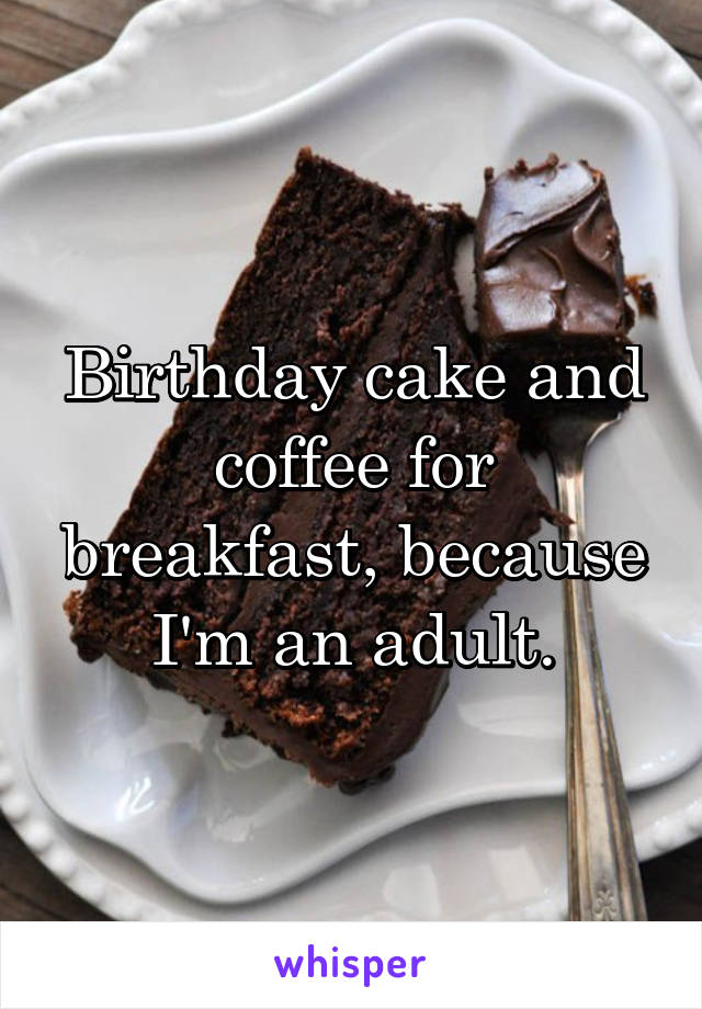 Birthday cake and coffee for breakfast, because I'm an adult.