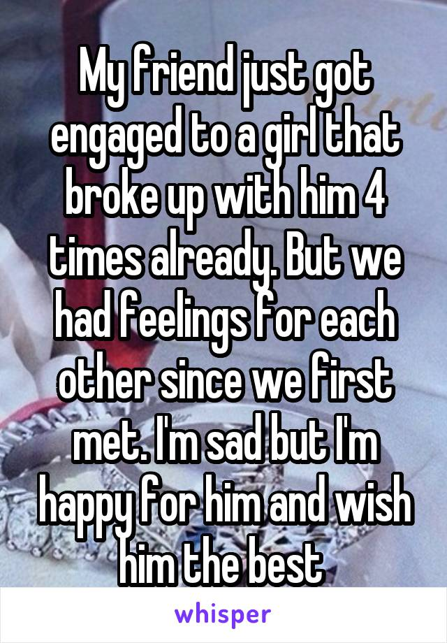My friend just got engaged to a girl that broke up with him 4 times already. But we had feelings for each other since we first met. I'm sad but I'm happy for him and wish him the best