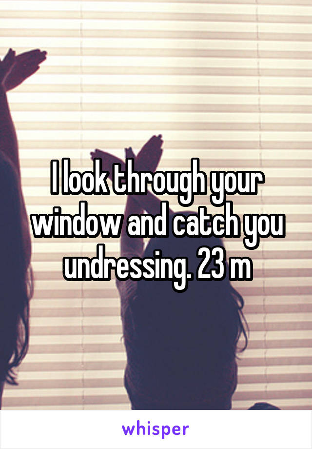 I look through your window and catch you undressing. 23 m